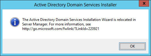 Active Directory Domain Services Installer - The Active Directory Domain Services Installation Wizard is relocated in Service Manager. For more information, see http://go.microsoft.com/fwlink/?LinkId=220921
