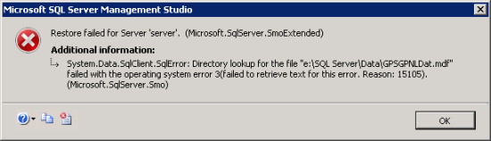 "Restore failed for Server. (Microsoft.SqlServe.SmoExtended) Additional information - System.Data.SqlClient.SqlError: Directory lookup for file ""e:\SQL Server\Data\GPSGPNLDat.mdf"" failed with the operating system error 3(failed to retrieve text for this error. Reason 15105). (Microsoft.SqlServer.Smo)"