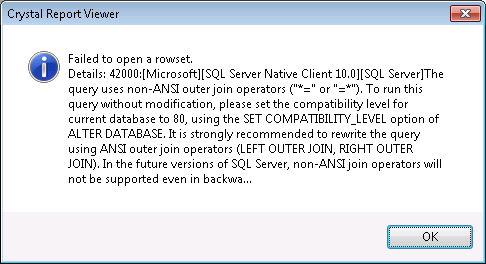 "Crystal Report Viewer - Failed to open rowset. Detsails: 42000:[Microsoft][SQL Server Native Client 10.0][SQL Server]The query uses non-ANSI outer join operators(""*="" or ""=*""). To run this query without modification, please set the compatibility level for current database to 80, using the SET COMPATIBILITY_LEVEL option of ALTER DATABASE. It is strongly recommended to rewrite the query using ANSI outer join operators (LEFT OUTER JOIN, RIGHT OUTER JOIN). In the future versions of SQL Server, non-ANSI join operators will not be supported even in backwa..."