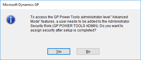 "Microsoft Dynamics GP - To access the GP Power Tools administrator level ""Advanced Mode"" features, a user needs to be added to the Administrator Security Role (GP POWER TOOLS ADMIN). Do you want to assign security after setup is completed?"